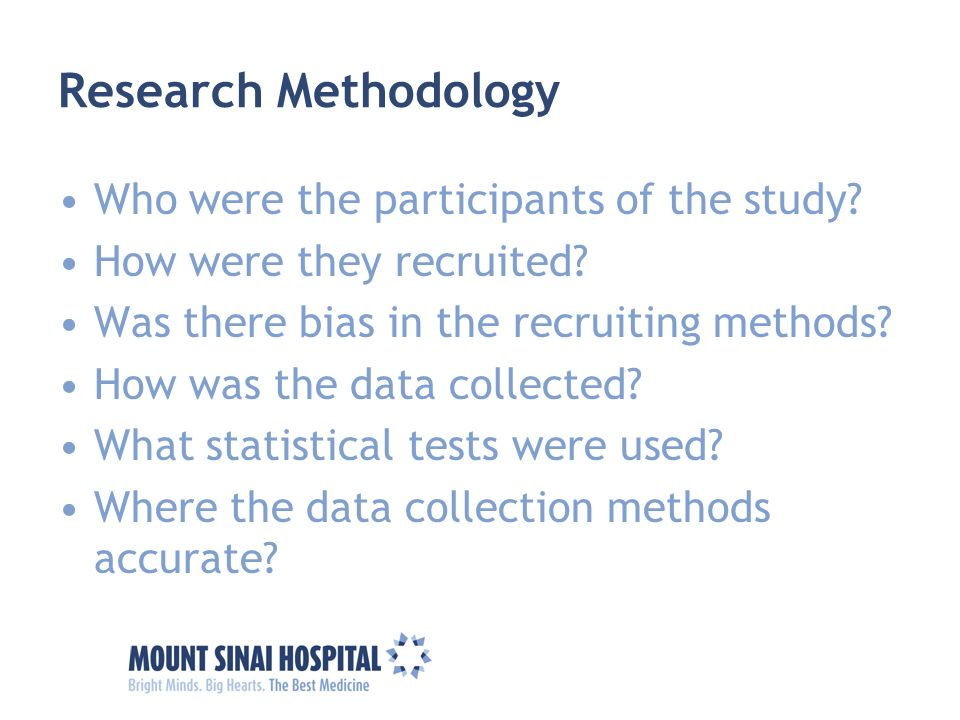 Research Methodology Who were the participants of the study? How were they recruited? Was there bias in the recruiting methods? How was the data colle