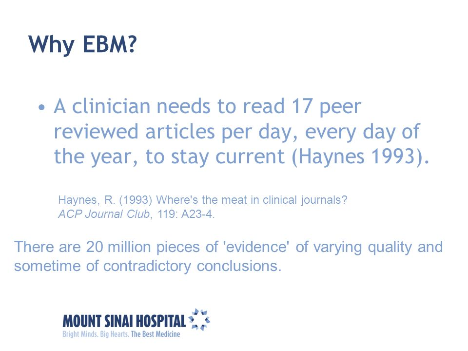 Why EBM? A clinician needs to read 17 peer reviewed articles per day, every day of the year, to stay current (Haynes 1993). Haynes, R. (1993) Where's