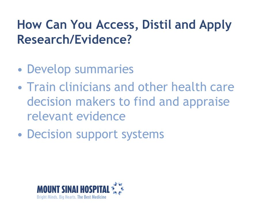 How Can You Access, Distil and Apply Research/Evidence? Develop summaries Train clinicians and other health care decision makers to find and appraise