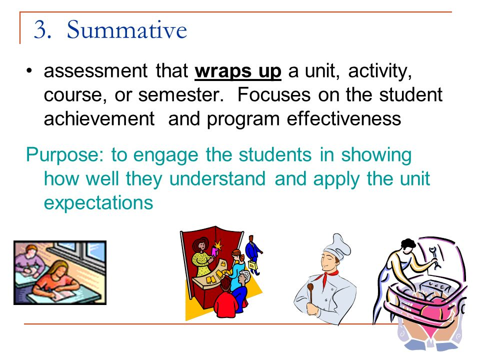3. Summative assessment that wraps up a unit, activity, course, or semester. Focuses on the student achievement and program effectiveness Purpose: to