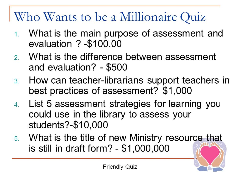 Who Wants to be a Millionaire Quiz 1. What is the main purpose of assessment and evaluation ? -$100.00 2. What is the difference between assessment an