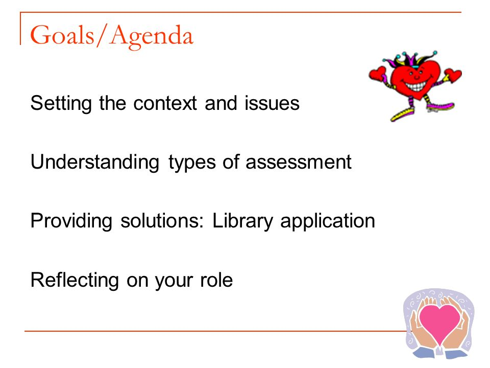Goals/Agenda Setting the context and issues Understanding types of assessment Providing solutions: Library application Reflecting on your role
