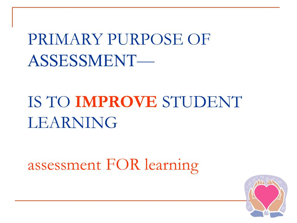 PRIMARY PURPOSE OF ASSESSMENT IS TO IMPROVE STUDENT LEARNING assessment FOR learning