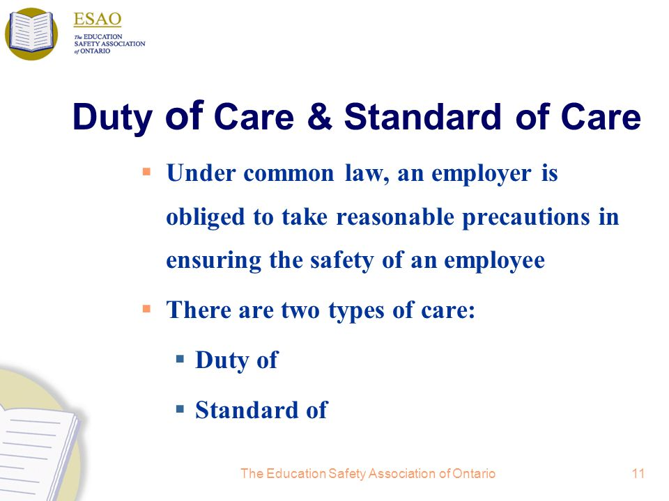 The Education Safety Association of Ontario11 Duty of Care & Standard of Care Under common law, an employer is obliged to take reasonable precautions