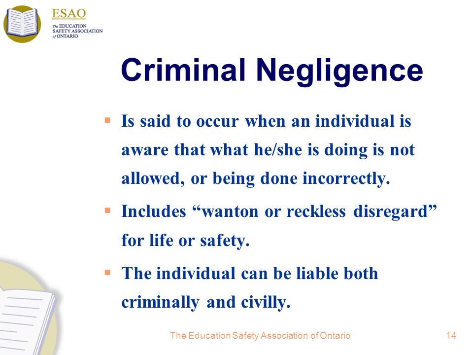 The Education Safety Association of Ontario14 Criminal Negligence Is said to occur when an individual is aware that what he/she is doing is not allowed, or being done incorrectly.
