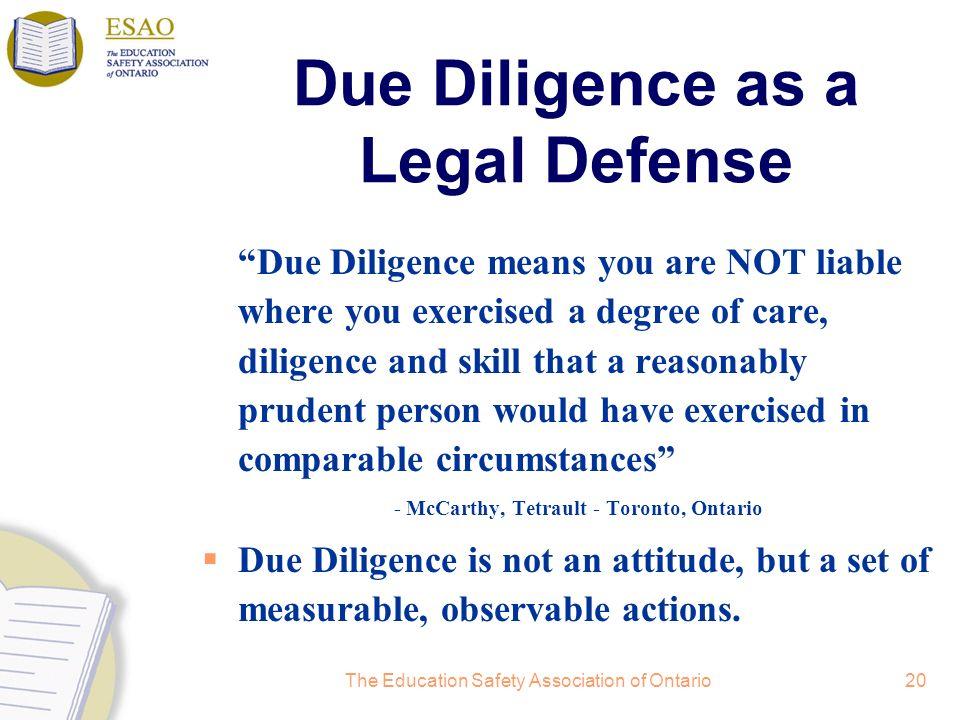 The Education Safety Association of Ontario20 Due Diligence as a Legal Defense Due Diligence means you are NOT liable where you exercised a degree of