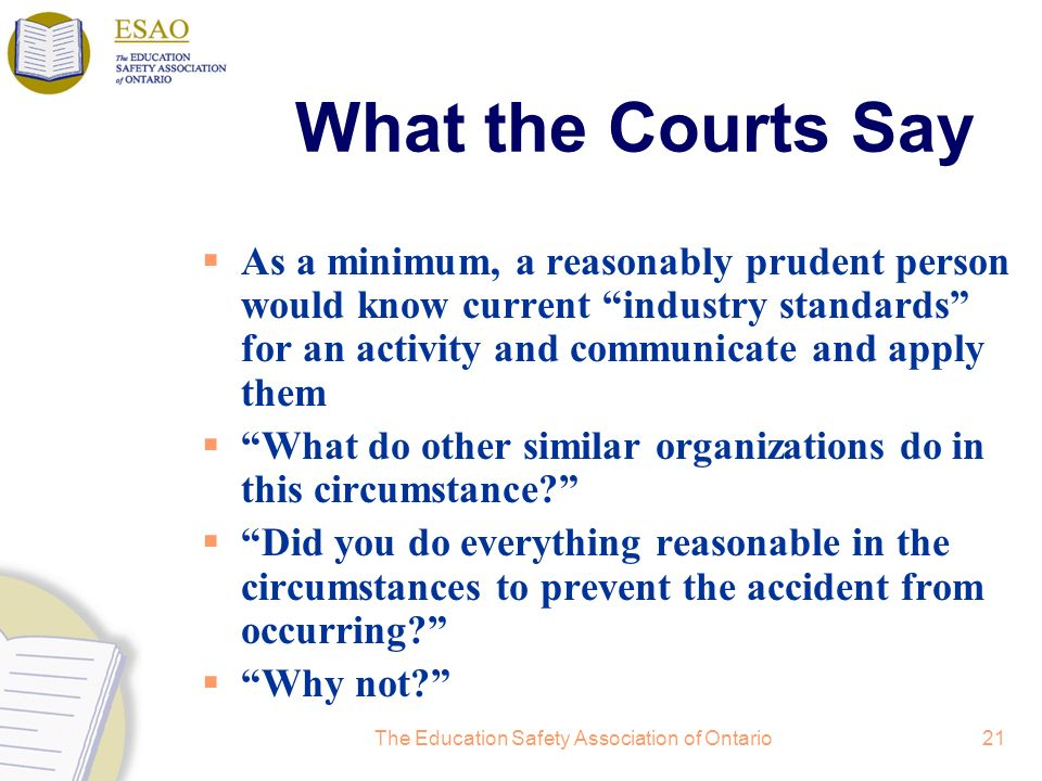 The Education Safety Association of Ontario21 What the Courts Say As a minimum, a reasonably prudent person would know current industry standards for