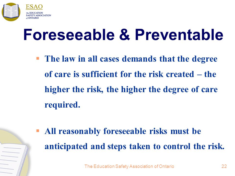 The Education Safety Association of Ontario22 Foreseeable & Preventable The law in all cases demands that the degree of care is sufficient for the risk created – the higher the risk, the higher the degree of care required.