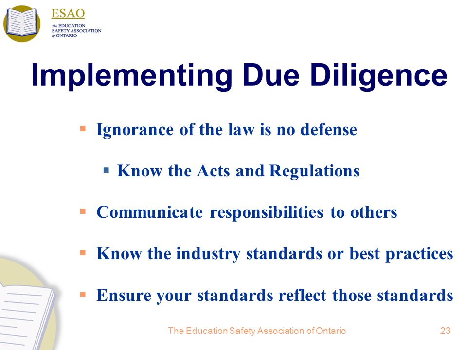The Education Safety Association of Ontario23 Implementing Due Diligence Ignorance of the law is no defense Know the Acts and Regulations Communicate responsibilities to others Know the industry standards or best practices Ensure your standards reflect those standards