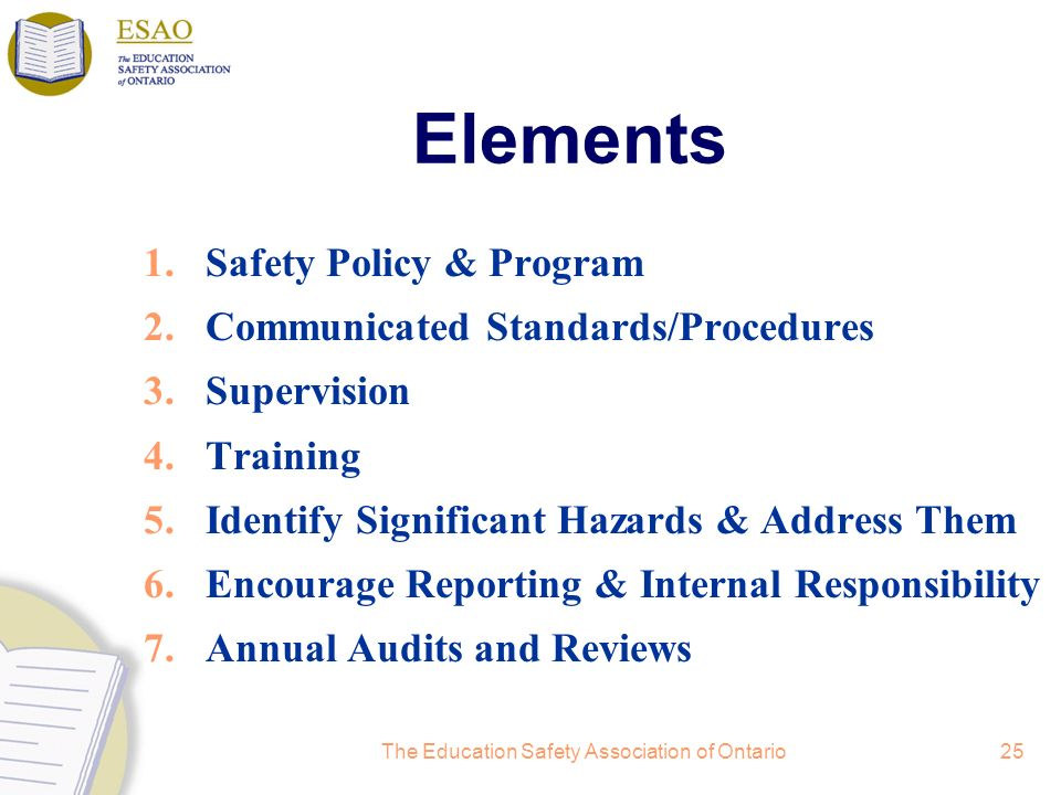 The Education Safety Association of Ontario25 Elements 1.Safety Policy & Program 2.Communicated Standards/Procedures 3.Supervision 4.Training 5.Identify Significant Hazards & Address Them 6.Encourage Reporting & Internal Responsibility 7.Annual Audits and Reviews