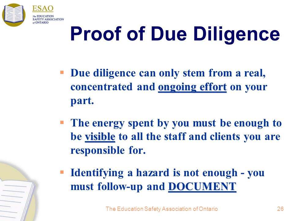 The Education Safety Association of Ontario26 Proof of Due Diligence ongoing effort Due diligence can only stem from a real, concentrated and ongoing effort on your part.