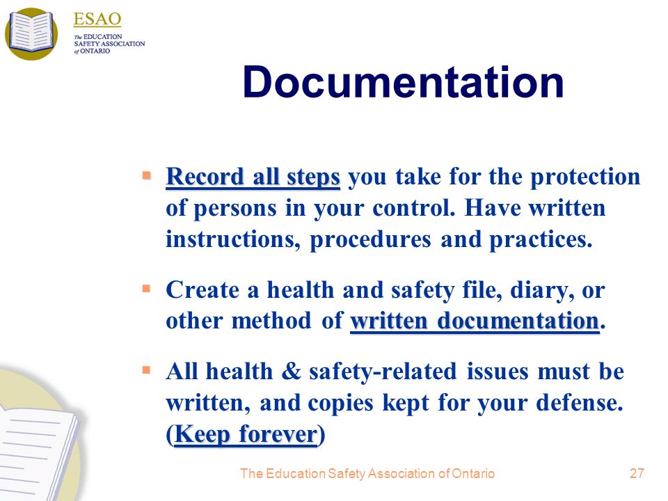 The Education Safety Association of Ontario27 Documentation Record all steps Record all steps you take for the protection of persons in your control.