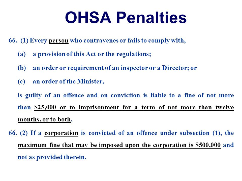 OHSA Penalties 66. (1) Every person who contravenes or fails to comply with, (a)a provision of this Act or the regulations; (b)an order or requirement