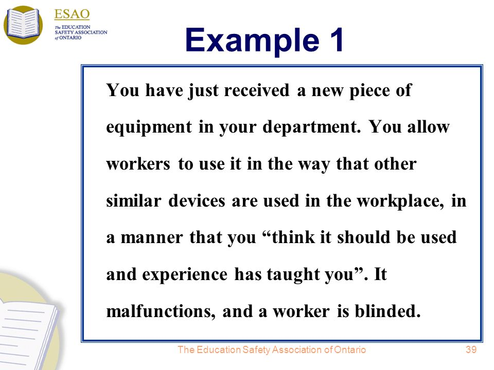 The Education Safety Association of Ontario39 Example 1 You have just received a new piece of equipment in your department.