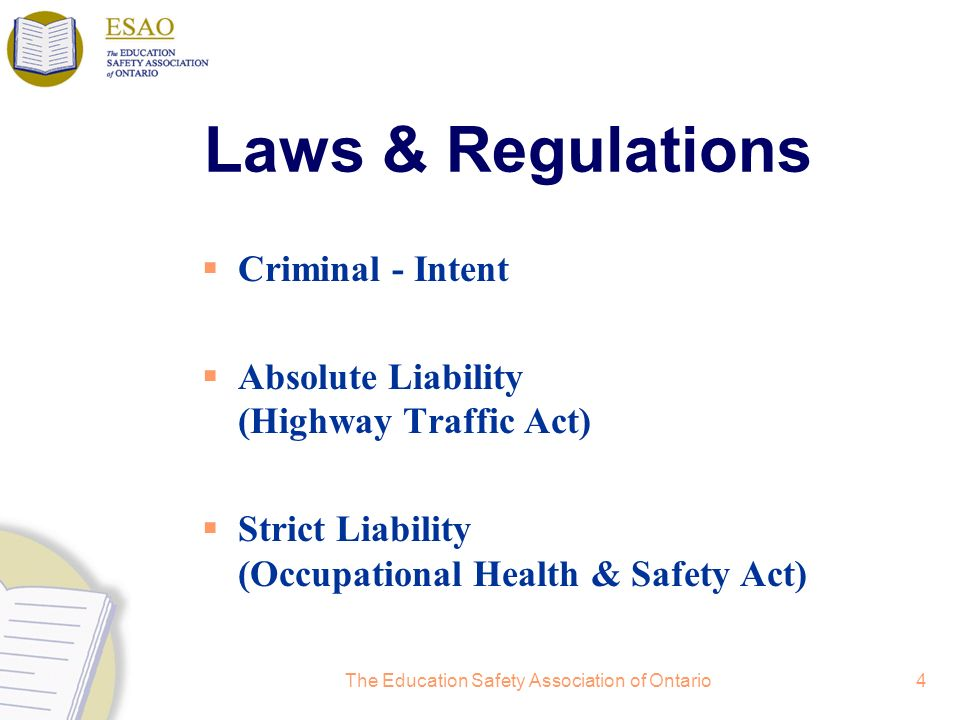 The Education Safety Association of Ontario4 Laws & Regulations Criminal - Intent Absolute Liability (Highway Traffic Act) Strict Liability (Occupatio