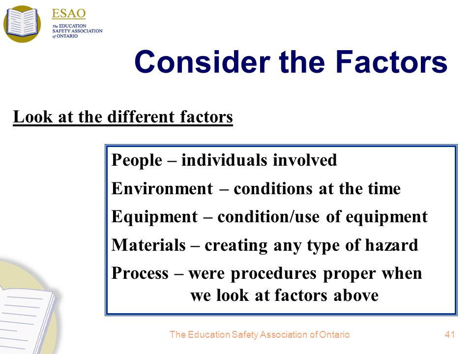The Education Safety Association of Ontario41 Consider the Factors People – individuals involved Environment – conditions at the time Equipment – condition/use of equipment Materials – creating any type of hazard Process – were procedures proper when we look at factors above Look at the different factors