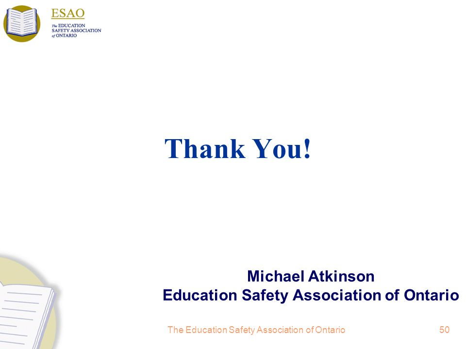 The Education Safety Association of Ontario50 Michael Atkinson Education Safety Association of Ontario Thank You!