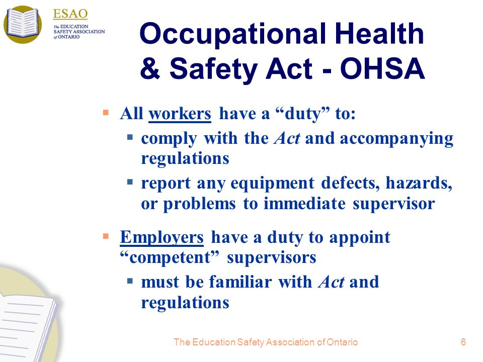 The Education Safety Association of Ontario6 Occupational Health & Safety Act - OHSA All workers have a duty to: comply with the Act and accompanying regulations report any equipment defects, hazards, or problems to immediate supervisor Employers have a duty to appoint competent supervisors must be familiar with Act and regulations
