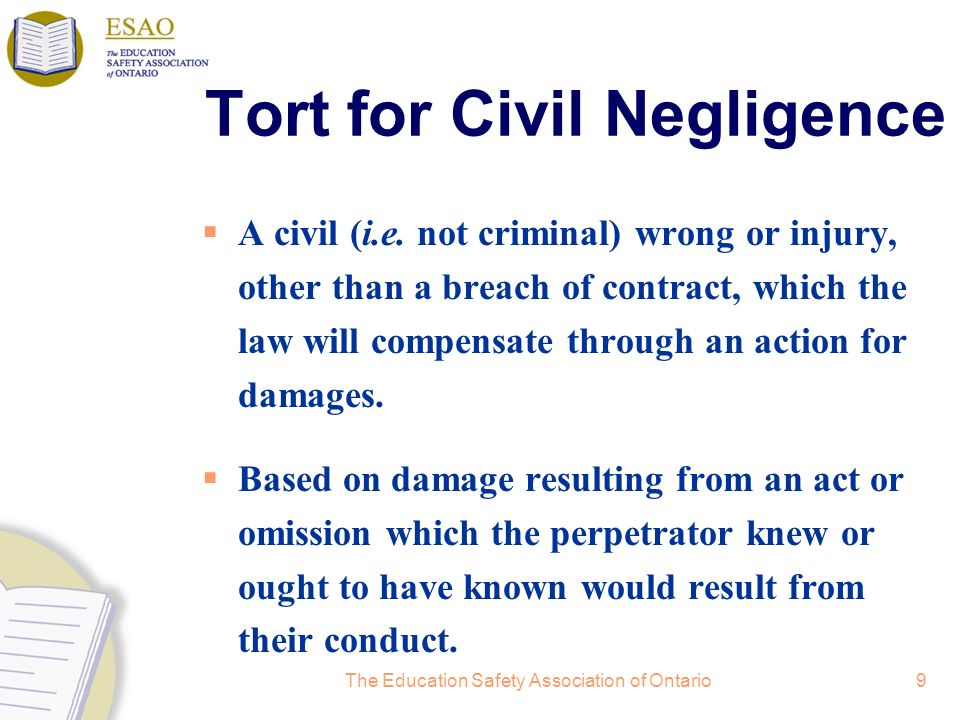 The Education Safety Association of Ontario9 Tort for Civil Negligence A civil (i.e. not criminal) wrong or injury, other than a breach of contract, w