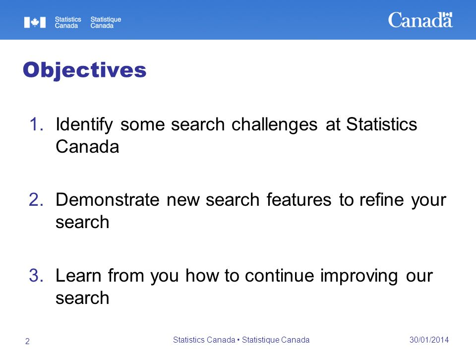 30/01/2014 Statistics Canada Statistique Canada 2 Objectives 1.Identify some search challenges at Statistics Canada 2.Demonstrate new search features to refine your search 3.Learn from you how to continue improving our search