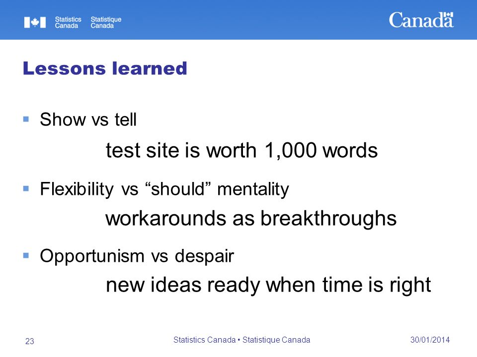 30/01/2014 Statistics Canada Statistique Canada 23 Lessons learned Show vs tell test site is worth 1,000 words Flexibility vs should mentality workarounds as breakthroughs Opportunism vs despair new ideas ready when time is right