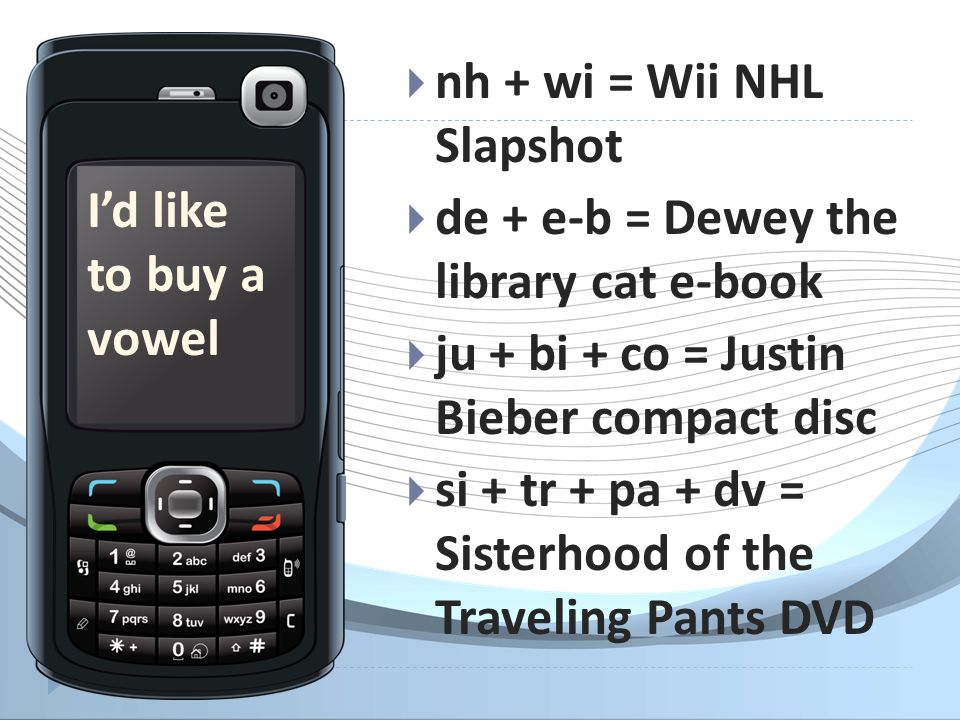 nh + wi = Wii NHL Slapshot de + e-b = Dewey the library cat e-book ju + bi + co = Justin Bieber compact disc si + tr + pa + dv = Sisterhood of the Traveling Pants DVD Id like to buy a vowel