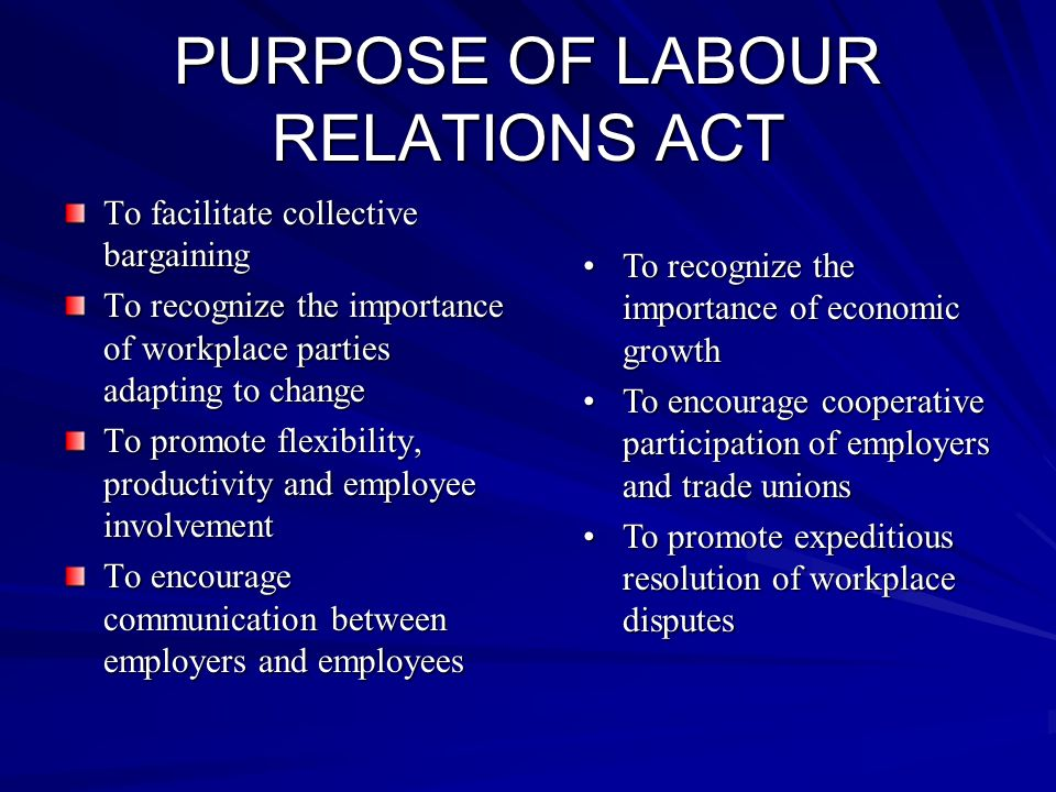 PURPOSE OF LABOUR RELATIONS ACT To facilitate collective bargaining To recognize the importance of workplace parties adapting to change To promote flexibility, productivity and employee involvement To encourage communication between employers and employees To recognize the importance of economic growthTo recognize the importance of economic growth To encourage cooperative participation of employers and trade unionsTo encourage cooperative participation of employers and trade unions To promote expeditious resolution of workplace disputesTo promote expeditious resolution of workplace disputes