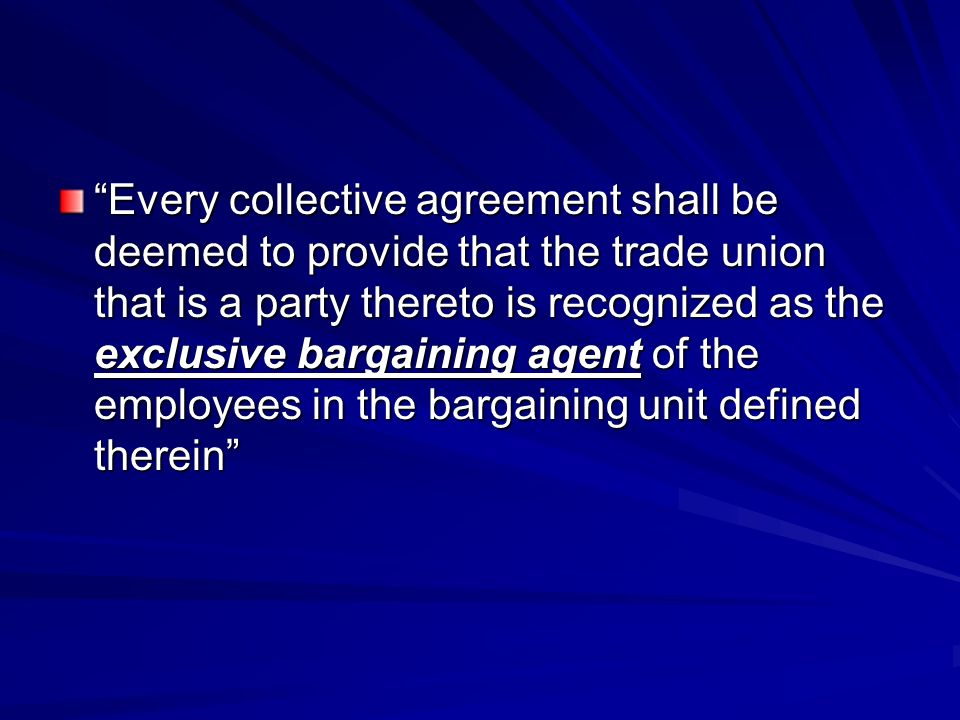 Every collective agreement shall be deemed to provide that the trade union that is a party thereto is recognized as the exclusive bargaining agent of the employees in the bargaining unit defined therein