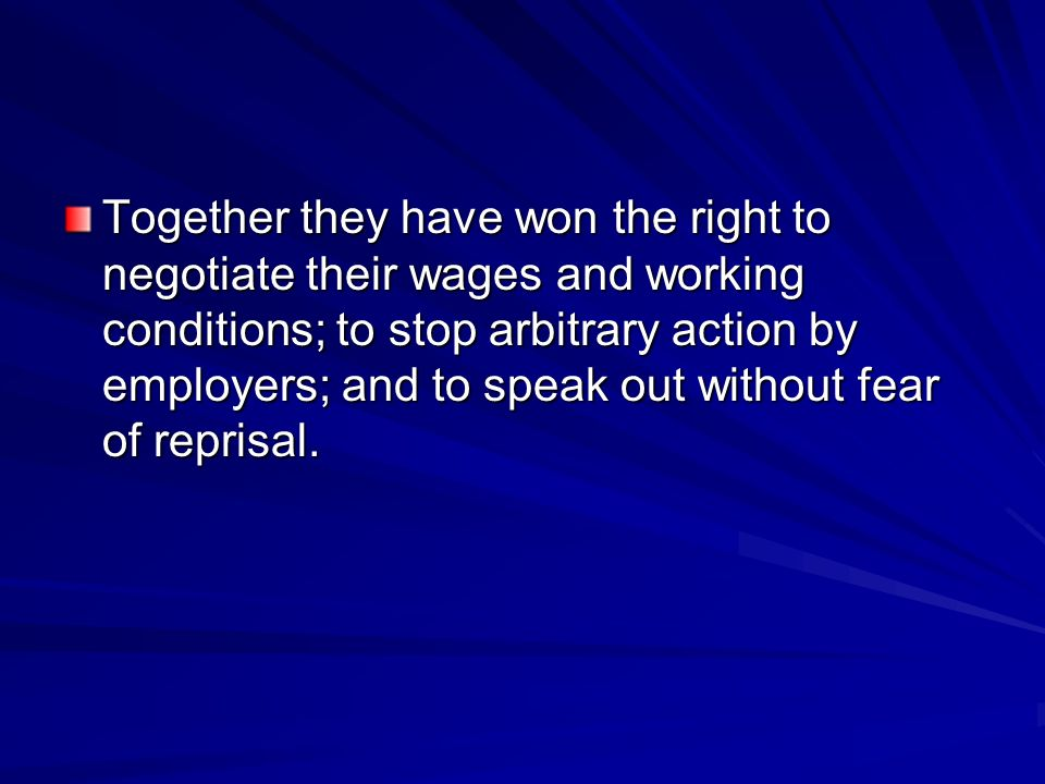 Together they have won the right to negotiate their wages and working conditions; to stop arbitrary action by employers; and to speak out without fear of reprisal.