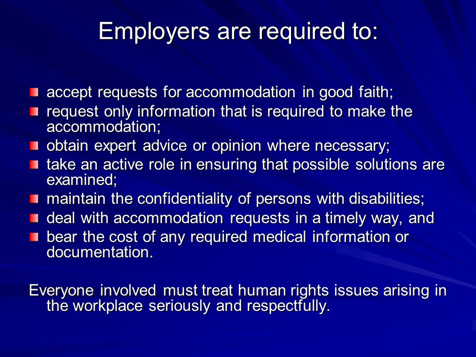 Employers are required to: accept requests for accommodation in good faith; request only information that is required to make the accommodation; obtain expert advice or opinion where necessary; take an active role in ensuring that possible solutions are examined; maintain the confidentiality of persons with disabilities; deal with accommodation requests in a timely way, and bear the cost of any required medical information or documentation.