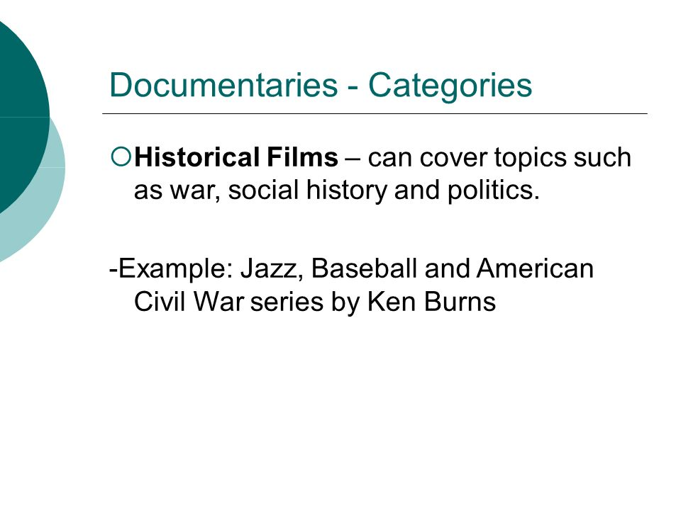 Documentaries - Categories Historical Films – can cover topics such as war, social history and politics. -Example: Jazz, Baseball and American Civil W