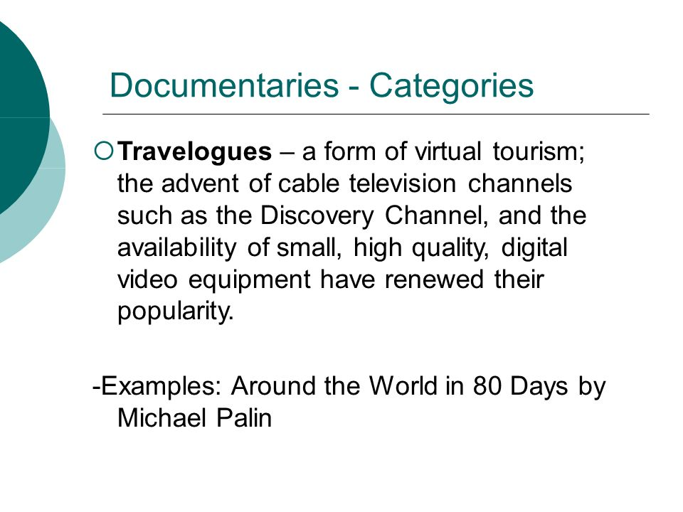 Documentaries - Categories Travelogues – a form of virtual tourism; the advent of cable television channels such as the Discovery Channel, and the availability of small, high quality, digital video equipment have renewed their popularity.