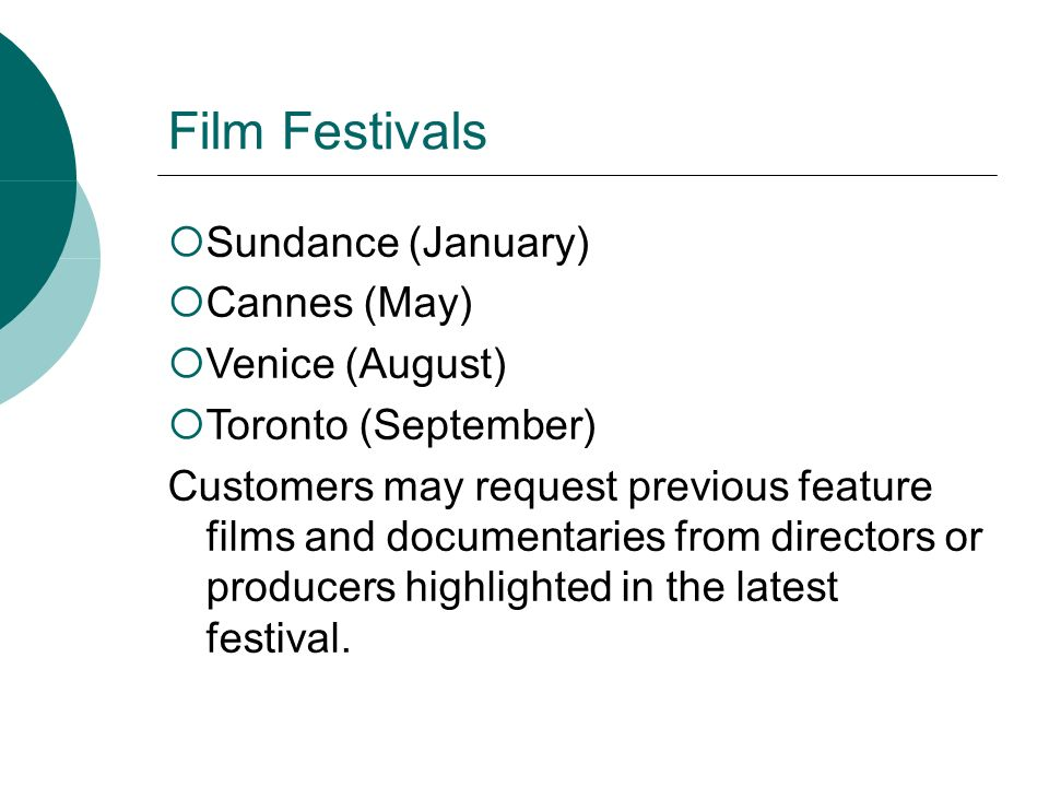 Film Festivals Sundance (January) Cannes (May) Venice (August) Toronto (September) Customers may request previous feature films and documentaries from directors or producers highlighted in the latest festival.