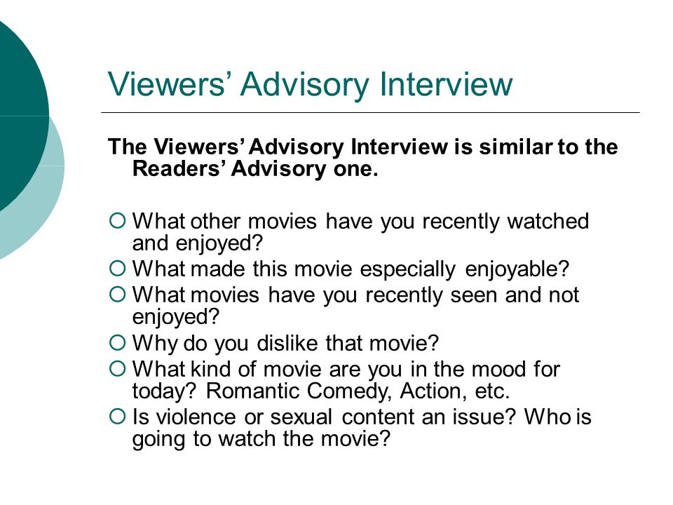 Viewers Advisory Interview The Viewers Advisory Interview is similar to the Readers Advisory one. What other movies have you recently watched and enjo