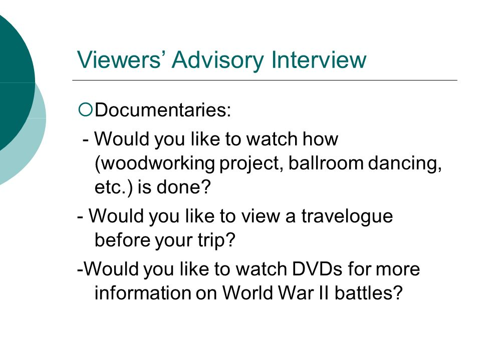 Viewers Advisory Interview Documentaries: - Would you like to watch how (woodworking project, ballroom dancing, etc.) is done? - Would you like to vie