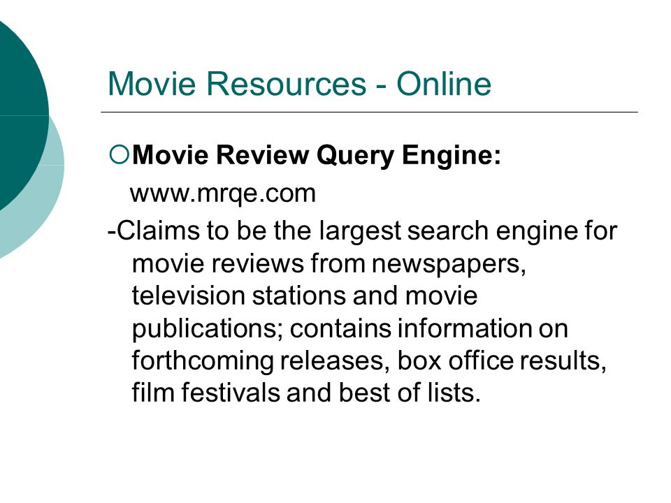 Movie Resources - Online Movie Review Query Engine: www.mrqe.com -Claims to be the largest search engine for movie reviews from newspapers, television
