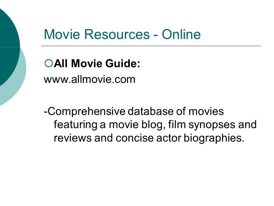 Movie Resources - Online All Movie Guide: www.allmovie.com -Comprehensive database of movies featuring a movie blog, film synopses and reviews and concise actor biographies.