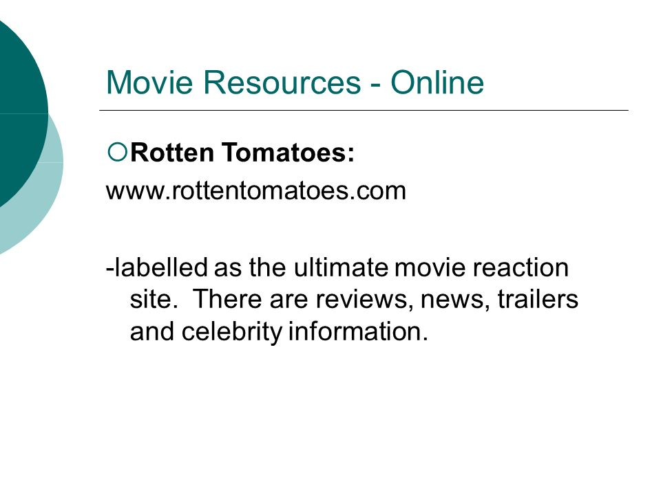Movie Resources - Online Rotten Tomatoes: www.rottentomatoes.com -labelled as the ultimate movie reaction site.