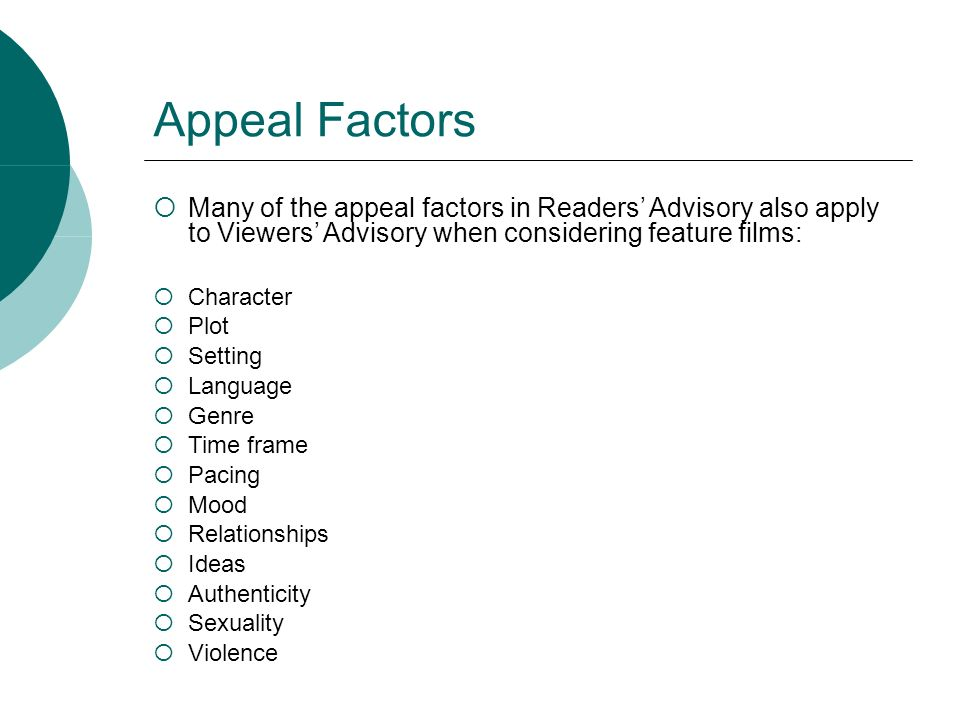Appeal Factors Many of the appeal factors in Readers Advisory also apply to Viewers Advisory when considering feature films: Character Plot Setting La