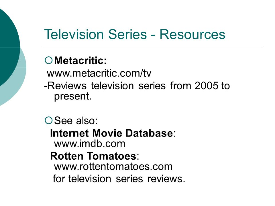 Television Series - Resources Metacritic: www.metacritic.com/tv -Reviews television series from 2005 to present.