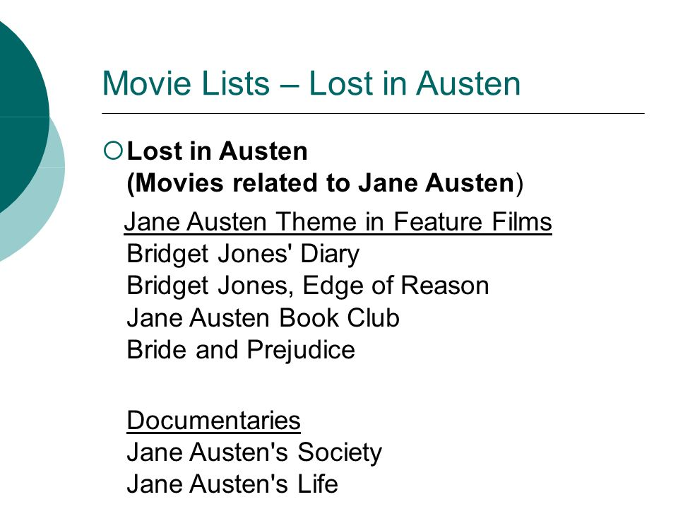 Movie Lists – Lost in Austen Lost in Austen (Movies related to Jane Austen) Jane Austen Theme in Feature Films Bridget Jones Diary Bridget Jones, Edge of Reason Jane Austen Book Club Bride and Prejudice Documentaries Jane Austen s Society Jane Austen s Life