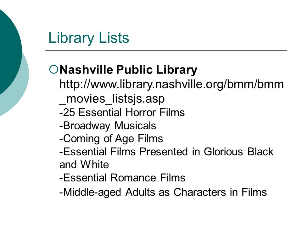 Library Lists Nashville Public Library http://www.library.nashville.org/bmm/bmm _movies_listsjs.asp -25 Essential Horror Films -Broadway Musicals -Coming of Age Films -Essential Films Presented in Glorious Black and White -Essential Romance Films -Middle-aged Adults as Characters in Films
