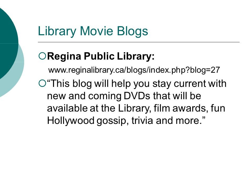 Library Movie Blogs Regina Public Library: www.reginalibrary.ca/blogs/index.php?blog=27 This blog will help you stay current with new and coming DVDs