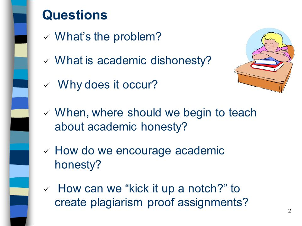 2 Whats the problem? What is academic dishonesty? Why does it occur? When, where should we begin to teach about academic honesty? How do we encourage