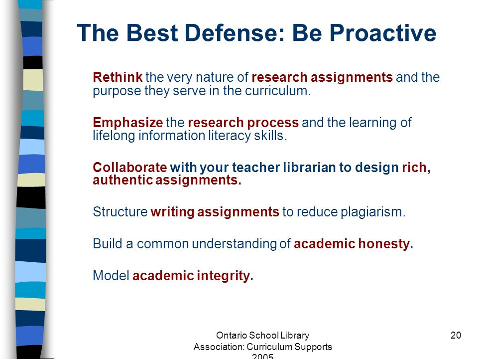 Ontario School Library Association: Curriculum Supports 2005 20 The Best Defense: Be Proactive Rethink the very nature of research assignments and the