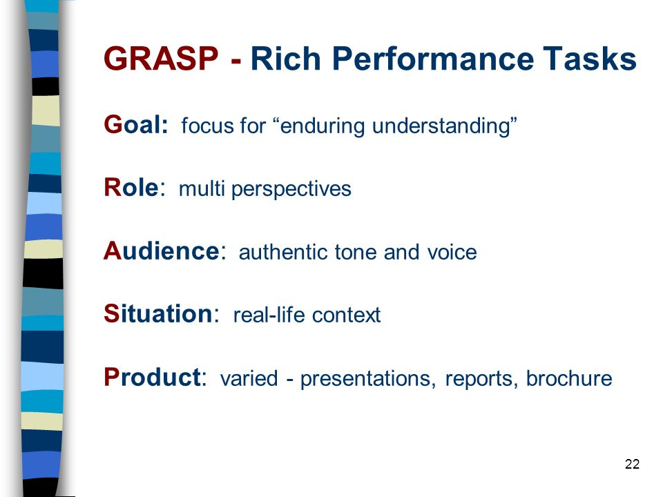 22 GRASP - Rich Performance Tasks Goal: focus for enduring understanding Role: multi perspectives Audience: authentic tone and voice Situation: real-l