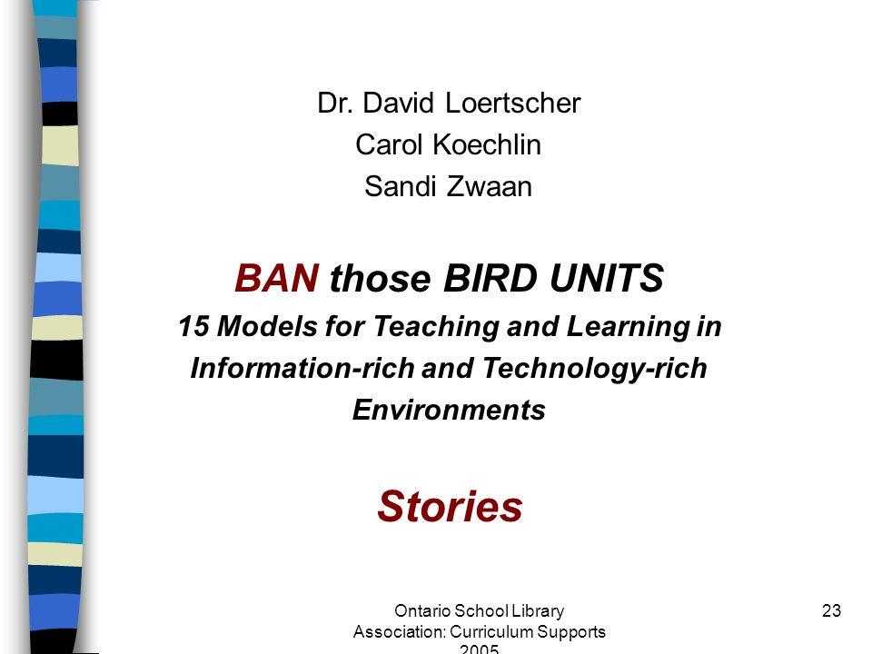 Ontario School Library Association: Curriculum Supports 2005 23 Dr. David Loertscher Carol Koechlin Sandi Zwaan BAN those BIRD UNITS 15 Models for Tea