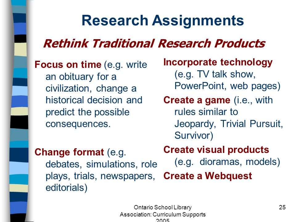 Ontario School Library Association: Curriculum Supports 2005 25 Research Assignments Focus on time (e.g. write an obituary for a civilization, change