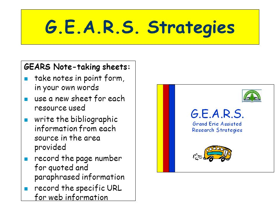 G.E.A.R.S. Strategies GEARS Note-taking sheets: n take notes in point form, in your own words n use a new sheet for each resource used n write the bib