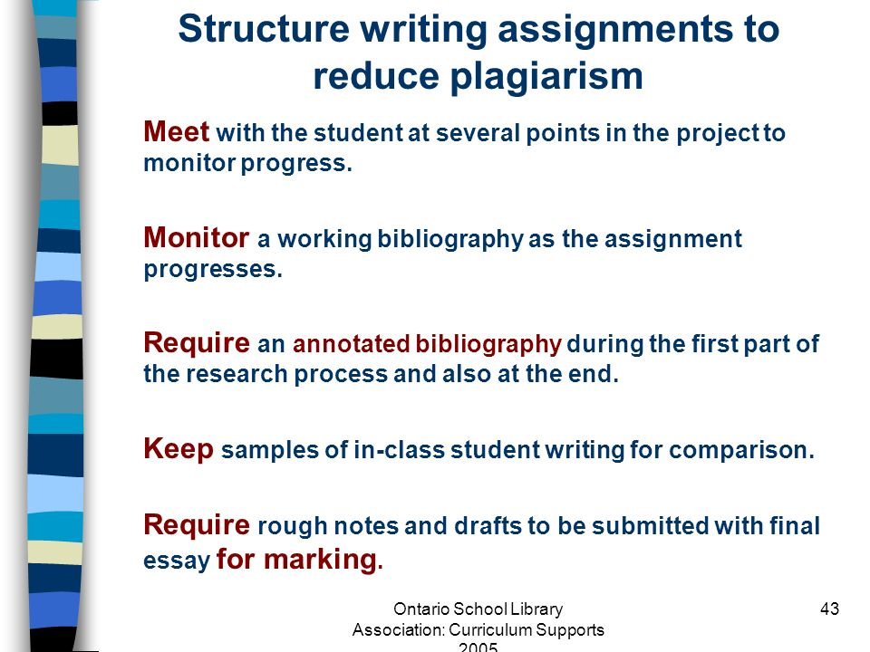 Ontario School Library Association: Curriculum Supports 2005 43 Structure writing assignments to reduce plagiarism Meet with the student at several po